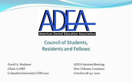 Council of Students, Residents and Fellows David A. SimhaeeADEA Interim Meeting Chair, CoSRFNew Orleans, Lousiana Columbia University CDM 2012October 28-30,