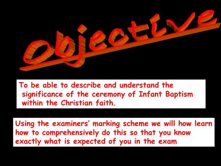 To be able to describe and understand the significance of the ceremony of Infant Baptism within the Christian faith. Using the examiners' marking scheme.
