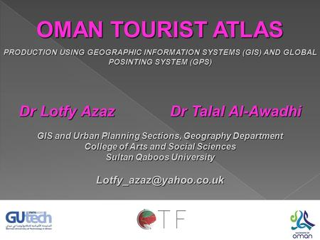 OMAN TOURIST ATLAS PRODUCTION USING GEOGRAPHIC INFORMATION SYSTEMS (GIS) AND GLOBAL POSINTING SYSTEM (GPS) Dr Lotfy Azaz Dr Talal Al-Awadhi GIS and Urban.