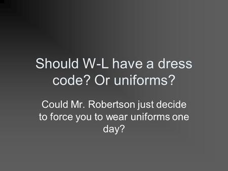 Should W-L have a dress code? Or uniforms? Could Mr. Robertson just decide to force you to wear uniforms one day?