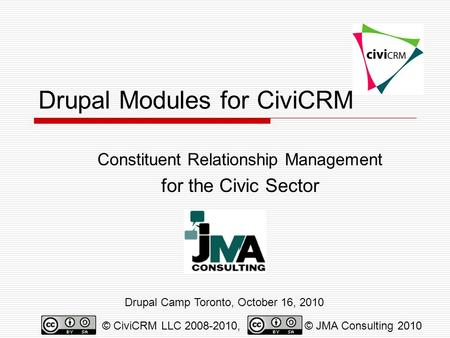 Drupal Modules for CiviCRM Constituent Relationship Management for the Civic Sector Drupal Camp Toronto, October 16, 2010 © CiviCRM LLC 2008-2010,© JMA.