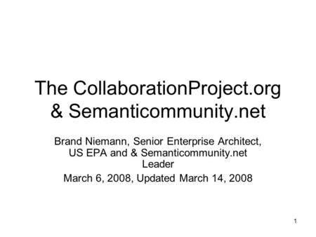1 The CollaborationProject.org & Semanticommunity.net Brand Niemann, Senior Enterprise Architect, US EPA and & Semanticommunity.net Leader March 6, 2008,