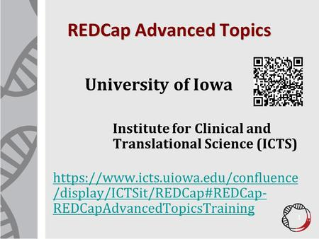 REDCap Advanced Topics University of Iowa Institute for Clinical and Translational Science (ICTS) https://www.icts.uiowa.edu/confluence /display/ICTSit/REDCap#REDCap-