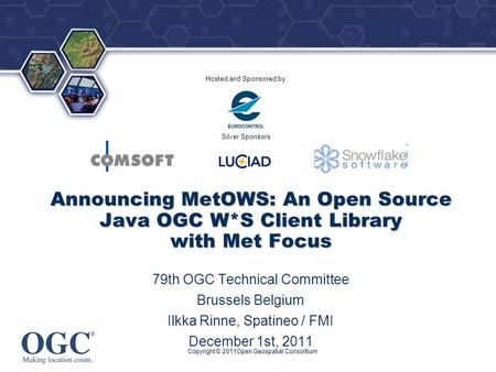 ® Hosted and Sponsored by Silver Sponsors Copyright © 2011Open Geospatial Consortium Announcing MetOWS: An Open Source Java OGC W*S Client Library with.
