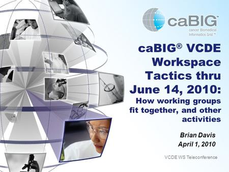 CaBIG ® VCDE Workspace Tactics thru June 14, 2010: How working groups fit together, and other activities Brian Davis April 1, 2010 VCDE WS Teleconference.