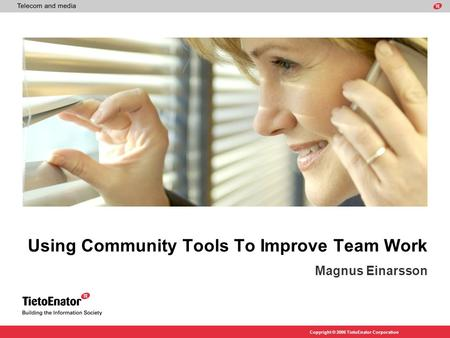Copyright © 2006 TietoEnator Corporation Using Community Tools To Improve Team Work Magnus Einarsson.