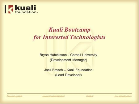 Kuali Bootcamp for Interested Technologists Bryan Hutchinson - Cornell University (Development Manager) Jack Frosch – Kuali Foundation (Lead Developer)