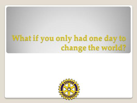 What if you only had one day to change the world?.