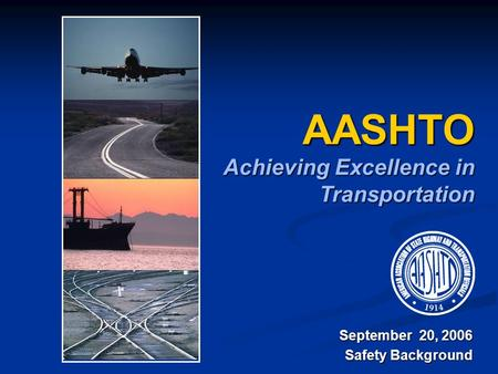 AASHTO Achieving Excellence in Transportation September 20, 2006 Safety Background.