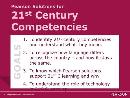 Supporting 21 st C Competencies1 Pearson Solutions for 21 st Century Competencies 1.To identify 21 st century competencies and understand what they mean.