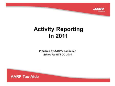1 AARP Tax-Aide Activity Reporting In 2011 Prepared by AARP Foundation Edited for NY3 DC 2010.