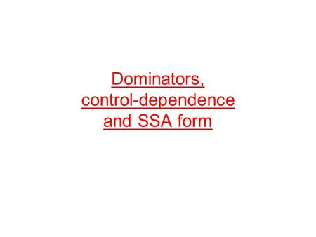 Dominators, control-dependence and SSA form. Organization Dominator relation of CFGs –postdominator relation Dominator tree Computing dominator relation.