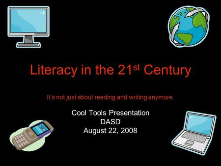 Literacy in the 21 st Century It's not just about reading and writing anymore. Cool Tools Presentation DASD August 22, 2008.