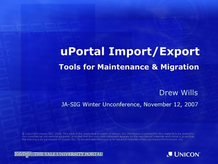 UPortal Import/Export Drew Wills JA-SIG Winter Unconference, November 12, 2007 © Copyright Unicon, Inc., 2006. This work is the intellectual property of.