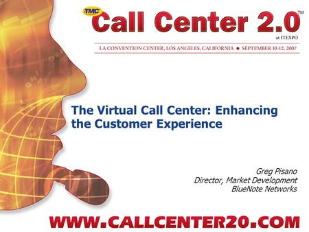 The Virtual Call Center: Enhancing the Customer Experience Greg Pisano Director, Market Development BlueNote Networks.