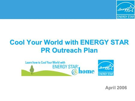 Cool Your World with ENERGY STAR PR Outreach Plan April 2006.