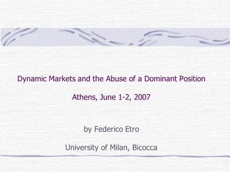 Dynamic Markets and the Abuse of a Dominant Position Athens, June 1-2, 2007 by Federico Etro University of Milan, Bicocca.