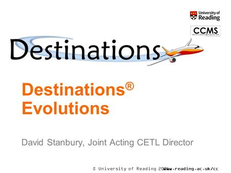 © University of Reading 2006www.reading.ac.uk/cc ms Destinations ® Evolutions David Stanbury, Joint Acting CETL Director.