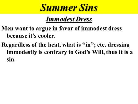 "Summer Sins Immodest Dress Men want to argue in favor of immodest dress because it's cooler. Regardless of the heat, what is ""in""; etc. dressing immodestly."