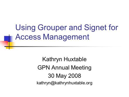 Using Grouper and Signet for Access Management Kathryn Huxtable GPN Annual Meeting 30 May 2008