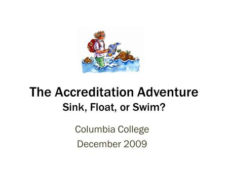 The Accreditation Adventure Sink, Float, or Swim? Columbia College December 2009.