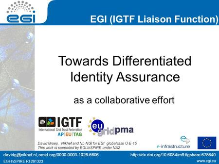 Www.egi.eu EGI-InSPIRE RI-261323 EGI (IGTF Liaison Function) www.egi.eu EGI-InSPIRE RI-261323 Towards Differentiated Identity Assurance as a collaborative.