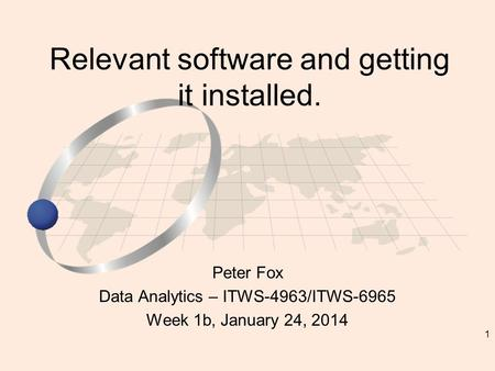 1 Peter Fox Data Analytics – ITWS-4963/ITWS-6965 Week 1b, January 24, 2014 Relevant software and getting it installed.
