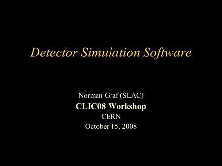 Detector Simulation Software Norman Graf (SLAC) CLIC08 Workshop CERN October 15, 2008.