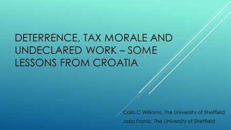 DETERRENCE, TAX MORALE AND UNDECLARED WORK – SOME LESSONS FROM CROATIA Colin C Williams, The University of Sheffield Josip Franic, The University of Sheffield.