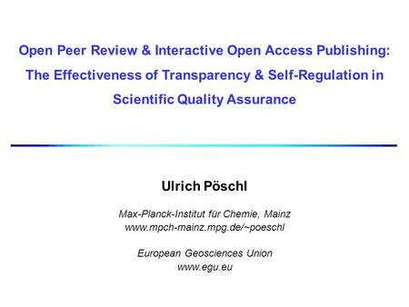 Open Peer Review & Interactive Open Access Publishing: The Effectiveness of Transparency & Self-Regulation in Scientific Quality Assurance Ulrich Pöschl.