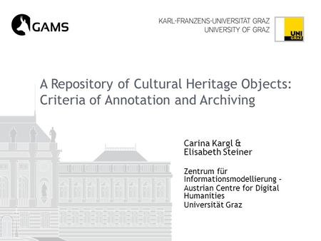 A Repository of Cultural Heritage Objects: Criteria of Annotation and Archiving Carina Kargl & Elisabeth Steiner Zentrum für Informationsmodellierung –