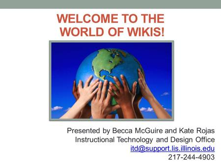 WELCOME TO THE WORLD OF WIKIS! Presented by Becca McGuire and Kate Rojas Instructional Technology and Design Office 217-244-4903.