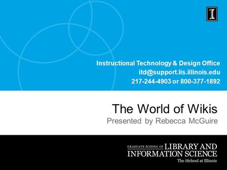 Instructional Technology & Design Office 217-244-4903 or 800-377-1892 The World of Wikis Presented by Rebecca McGuire.