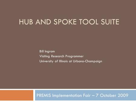 HUB AND SPOKE TOOL SUITE PREMIS Implementation Fair – 7 October 2009 Bill Ingram Visiting Research Programmer University of Illinois at Urbana-Champaign.
