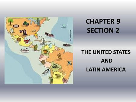 CHAPTER 9 SECTION 2 THE UNITED STATES AND LATIN AMERICA.