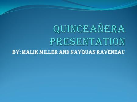 by: Malik Miller and Nayquan Raveneau What is a quinceañera? A Quinceañera is a celebration for a fifteen year old girl. Quinceañeras are usually celebrated.
