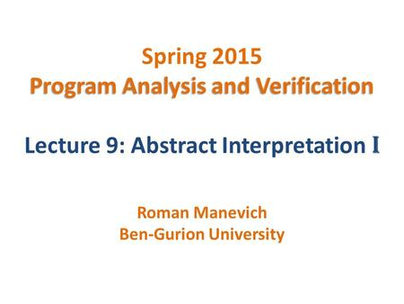 Program Analysis and Verification Spring 2015 Program Analysis and Verification Lecture 9: Abstract Interpretation I Roman Manevich Ben-Gurion University.