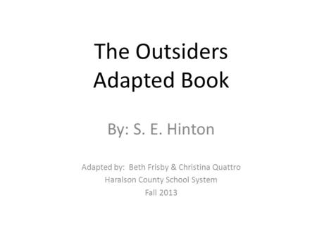 The Outsiders Adapted Book By: S. E. Hinton Adapted by: Beth Frisby & Christina Quattro Haralson County School System Fall 2013.