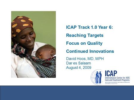 ICAP Track 1.0 Year 6: Reaching Targets Focus on Quality Continued Innovations David Hoos, MD, MPH Dar es Salaam August 4, 2009.