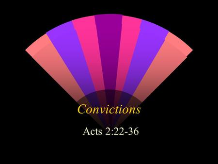 "Convictions Acts 2:22-36. Introduction Firm convictions are almost extinct We live in an age of relativity Having convictions is ""old fashioned"" and viewed."
