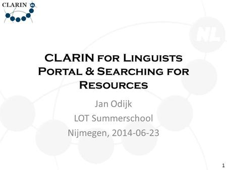 CLARIN for Linguists Portal & Searching for Resources Jan Odijk LOT Summerschool Nijmegen, 2014-06-23 1.