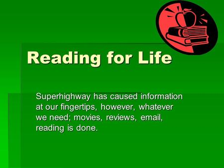 Reading for Life Superhighway has caused information at our fingertips, however, whatever we need; movies, reviews, email, reading is done.