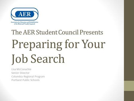 The AER Student Council Presents Preparing for Your Job Search Lisa McConachie Senior Director Columbia Regional Program Portland Public Schools.