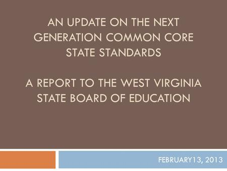 AN UPDATE ON THE NEXT GENERATION COMMON CORE STATE STANDARDS A REPORT TO THE WEST VIRGINIA STATE BOARD OF EDUCATION FEBRUARY13, 2013.