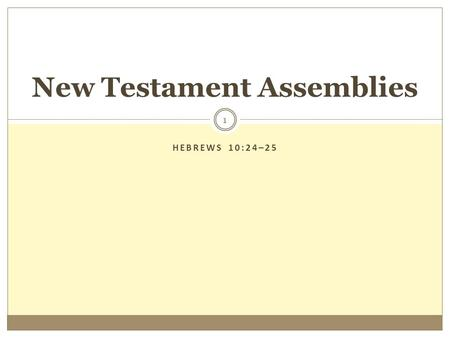 "HEBREWS 10:24–25 1 New Testament Assemblies. 2  Change Advocates Alter the Assembly: ""New Testament Worship is not a place, time or event, but our life."