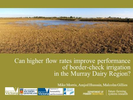 Can higher flow rates improve performance of border-check irrigation in the Murray Dairy Region? Mike Morris, Amjed Hussain, Malcolm Gillies.