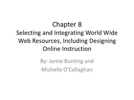 Chapter 8 Selecting and Integrating World Wide Web Resources, Including Designing Online Instruction By: Jamie Bunting and Michelle O'Callaghan.