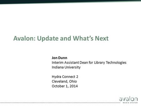 Avalon: Update and What's Next Jon Dunn Interim Assistant Dean for Library Technologies Indiana University Hydra Connect 2 Cleveland, Ohio October 1, 2014.