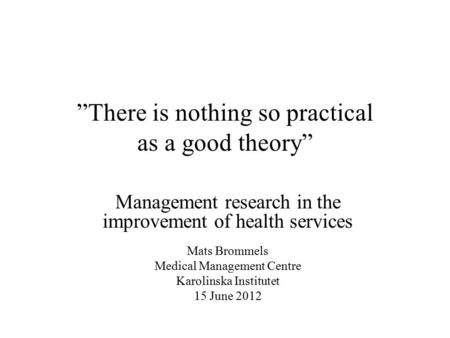 """There is nothing so practical as a good theory"" Management research in the improvement of health services Mats Brommels Medical Management Centre Karolinska."