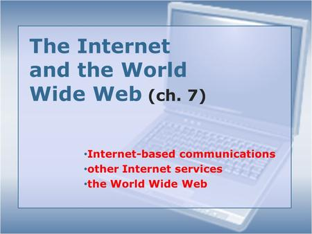 The Internet and the World Wide Web (ch. 7) Internet-based communications other Internet services the World Wide Web.